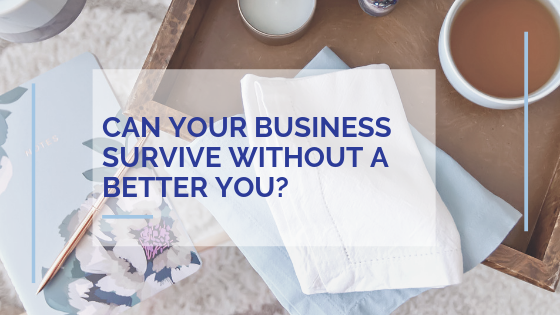 Can your business survive without a better you?