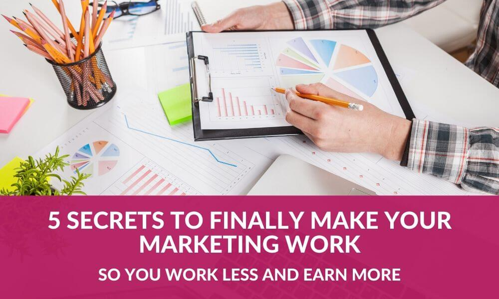 5 Secrets to FINALLY Make Your Marketing Work