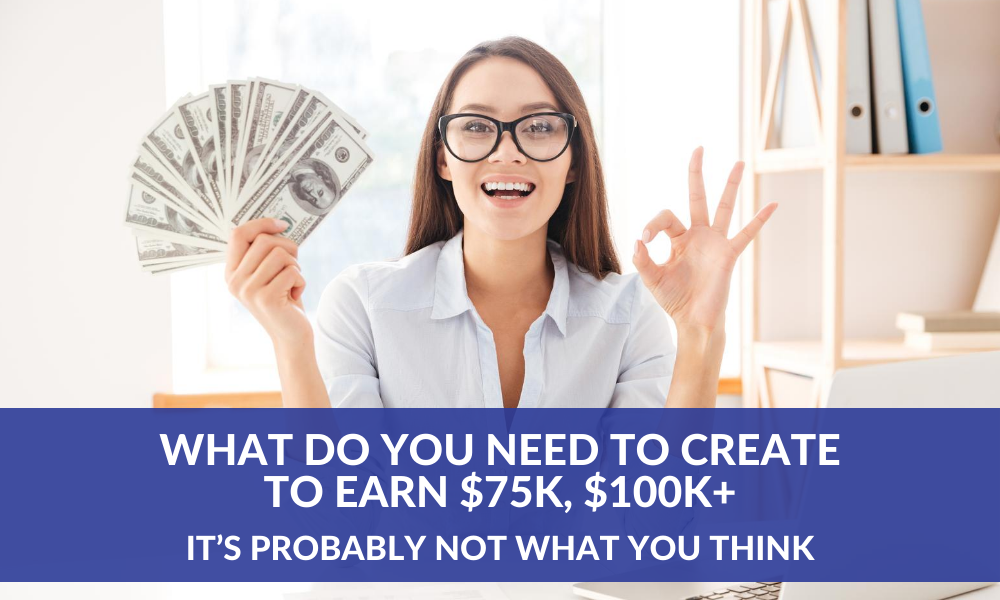 What do you need to create to earn $75K, $100K+