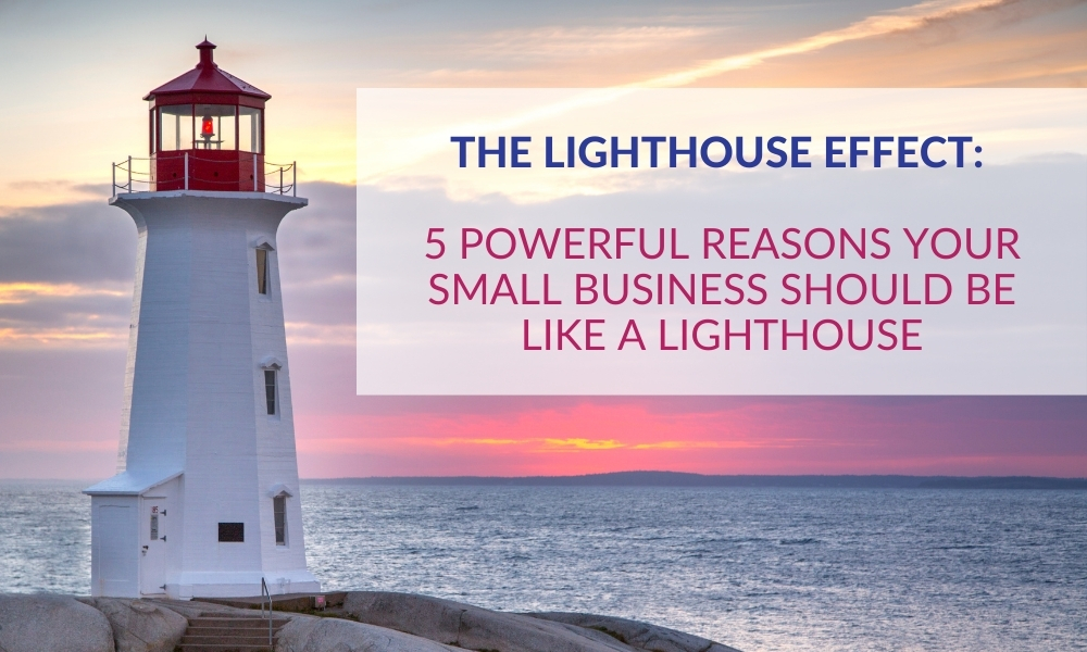 The Lighthouse Effect: 5 Powerful Reasons Your Small Business Should be Like a Lighthouse