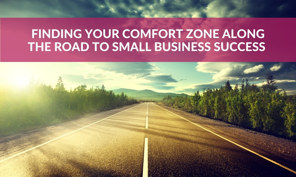 Finding Your Comfort Zone Along the Road to Small Business Success