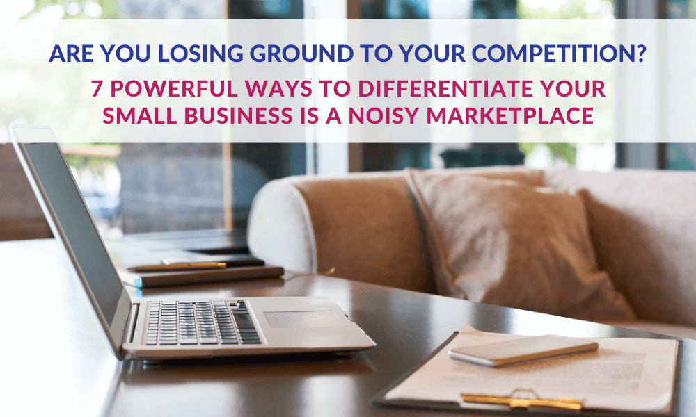 7 Powerful Ways to Differentiate Your Small Business in a Noisy Marketplace