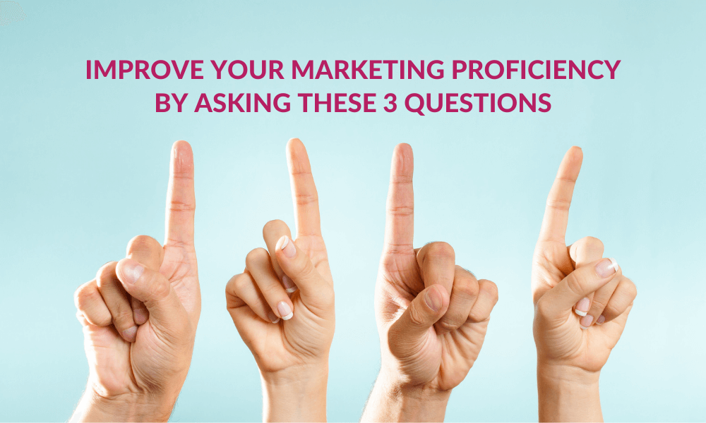 Improve Your Marketing Proficiency by Asking These 3 Questions