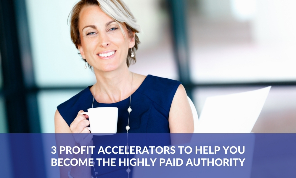 3 Profit Accelerators to Help You Become THE Highly Paid Authority