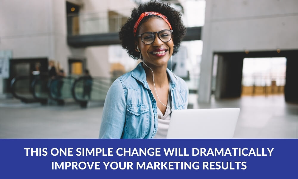 This One Simple Change Will Dramatically Improve Your Marketing Results